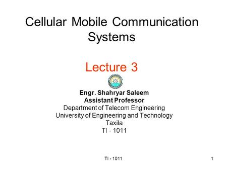 TI - 10111 Cellular Mobile Communication Systems Lecture 3 Engr. Shahryar Saleem Assistant Professor Department of Telecom Engineering University of Engineering.