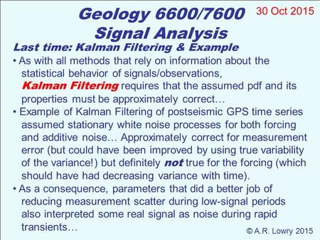 Geology 6600/7600 Signal Analysis 30 Oct 2015 © A.R. Lowry 2015 Last time: Kalman Filtering & Example As with all methods that rely on information about.