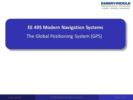 EE 495 Modern Navigation Systems The Global Positioning System (GPS) Friday, April 03 EE 495 Modern Navigation Systems Slide 1 of 24.