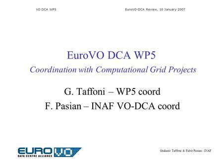 VO DCA WP5 EuroVO-DCA Review, 10 January 2007 Giuliano Taffoni & Fabio Pasian - INAF EuroVO DCA WP5 Coordination with Computational Grid Projects G. Taffoni.