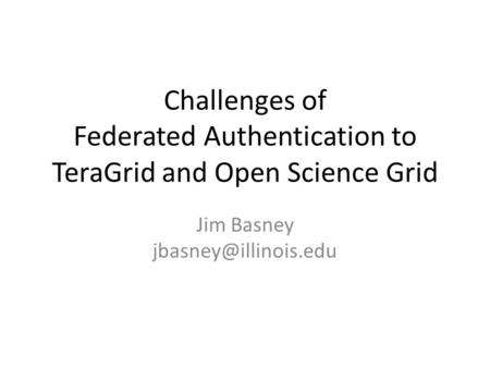Challenges of Federated Authentication to TeraGrid and Open Science Grid Jim Basney