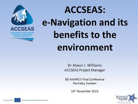 ACCSEAS: e-Navigation and its benefits to the environment Dr Alwyn I. Williams ACCSEAS Project Manager BE-AWARE II Final Conference Ronneby, Sweden 18.