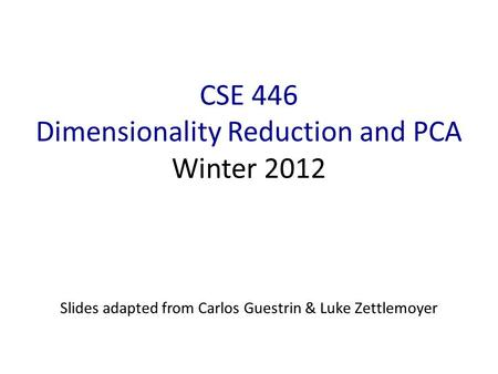 CSE 446 Dimensionality Reduction and PCA Winter 2012 Slides adapted from Carlos Guestrin & Luke Zettlemoyer.