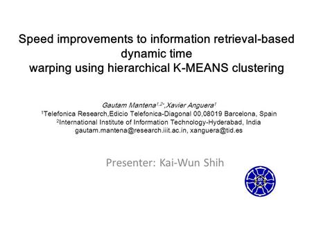 Speed improvements to information retrieval-based dynamic time warping using hierarchical K-MEANS clustering Presenter: Kai-Wun Shih Gautam Mantena 1,2.