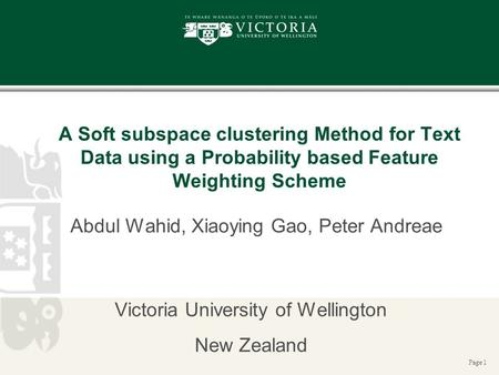 Page 1 A Soft subspace clustering Method for Text Data using a Probability based Feature Weighting Scheme Abdul Wahid, Xiaoying Gao, Peter Andreae Victoria.