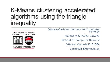 K-Means clustering accelerated algorithms using the triangle inequality Ottawa-Carleton Institute for Computer Science Alejandra Ornelas Barajas School.