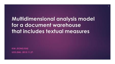 Multidimensional analysis model for a document warehouse that includes textual measures KIM JEONG RAE UOS.DML. 2015.11.27. 1.