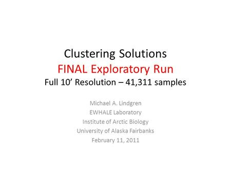 Clustering Solutions FINAL Exploratory Run Full 10' Resolution – 41,311 samples Michael A. Lindgren EWHALE Laboratory Institute of Arctic Biology University.