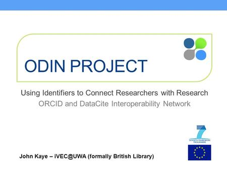 ODIN PROJECT Using Identifiers to Connect Researchers with Research ORCID and DataCite Interoperability Network John Kaye – (formally British.