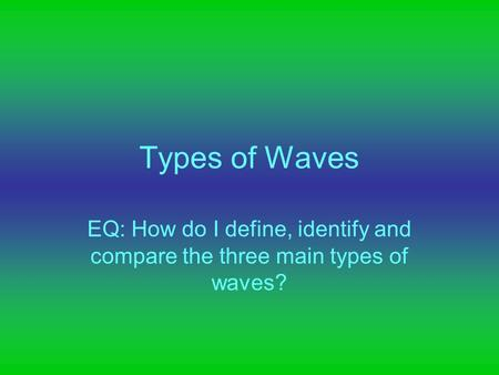 Types of Waves EQ: How do I define, identify and compare the three main types of waves?