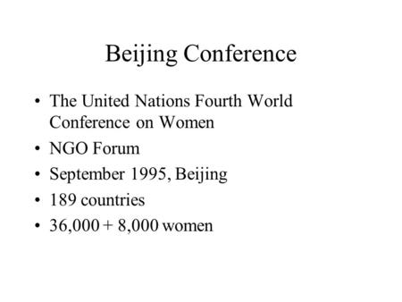 Beijing Conference The United Nations Fourth World Conference on Women NGO Forum September 1995, Beijing 189 countries 36,000 + 8,000 women.