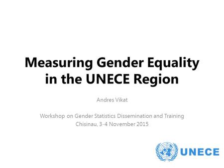 Measuring Gender Equality in the UNECE Region Andres Vikat Workshop on Gender Statistics Dissemination and Training Chisinau, 3-4 November 2015.