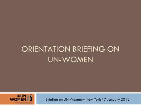 ORIENTATION BRIEFING ON UN-WOMEN Briefing on UN Women – New York 17 January 2013.