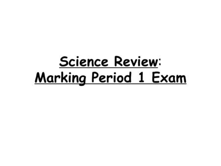 Science Review: Marking Period 1 Exam. 1.Safety: Write down 2 safety procedures to follow in the laboratory. Point test away from yourself and everyone.