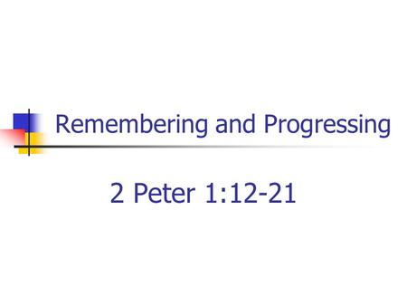 Remembering and Progressing 2 Peter 1:12-21. Forgetfulness A problem Remember what we should forget Forget what we should remember.