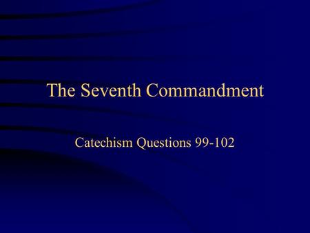 The Seventh Commandment Catechism Questions 99-102.