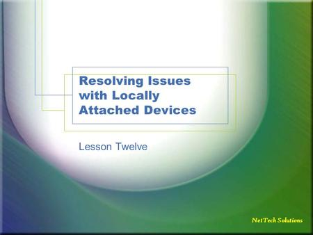 NetTech Solutions Resolving Issues with Locally Attached Devices Lesson Twelve.