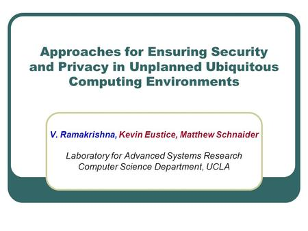 Approaches for Ensuring Security and Privacy in Unplanned Ubiquitous Computing Environments V. Ramakrishna, Kevin Eustice, Matthew Schnaider Laboratory.
