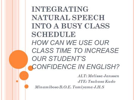 INTEGRATING NATURAL SPEECH INTO A BUSY CLASS SCHEDULE HOW CAN WE USE OUR CLASS TIME TO INCREASE OUR STUDENT'S CONFIDENCE IN ENGLISH? ALT: Melissa Janssen.
