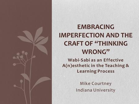 "Wabi-Sabi as an Effective A(n)esthetic in the Teaching & Learning Process Mike Courtney Indiana University EMBRACING IMPERFECTION AND THE CRAFT OF ""THINKING."