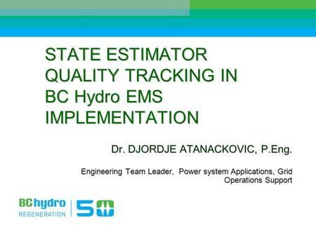 STATE ESTIMATOR QUALITY TRACKING IN BC Hydro EMS IMPLEMENTATION Dr. DJORDJE ATANACKOVIC, P.Eng. Engineering Team Leader, Power system Applications, Grid.