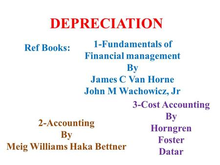 DEPRECIATION 2-Accounting By Meig Williams Haka Bettner 1-Fundamentals of Financial management By James C Van Horne John M Wachowicz, Jr 3-Cost Accounting.