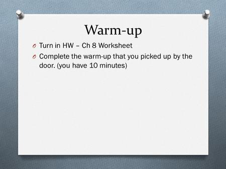 Warm-up O Turn in HW – Ch 8 Worksheet O Complete the warm-up that you picked up by the door. (you have 10 minutes)