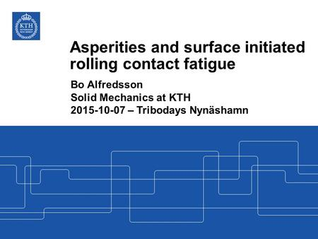 Asperities and surface initiated rolling contact fatigue Bo Alfredsson Solid Mechanics at KTH 2015-10-07 – Tribodays Nynäshamn.