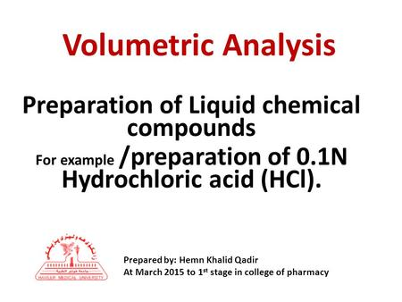 Preparation of Liquid chemical compounds For example /preparation of 0.1N Hydrochloric acid (HCl). Volumetric Analysis Prepared by: Hemn Khalid Qadir At.