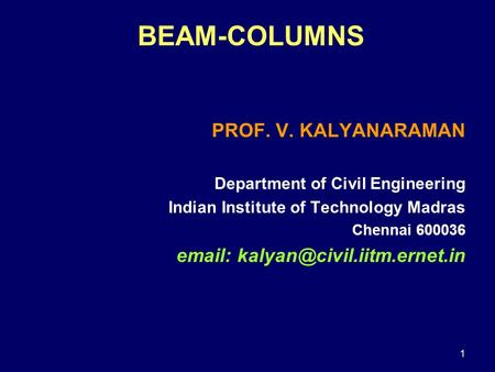 1 BEAM-COLUMNS PROF. V. KALYANARAMAN Department of Civil Engineering Indian Institute of Technology Madras Chennai 600036