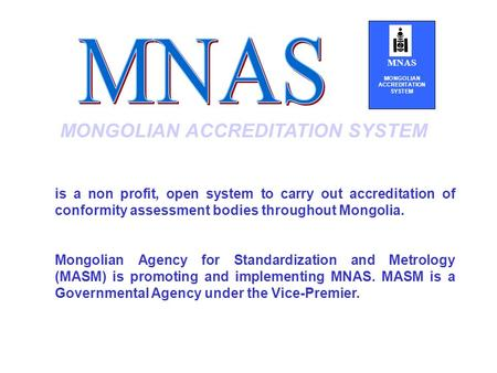 MONGOLIAN ACCREDITATION SYSTEM is a non profit, open system to carry out accreditation of conformity assessment bodies throughout Mongolia. Mongolian Agency.