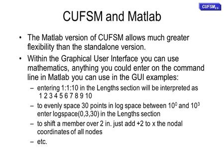 CUFSM and Matlab CUFSM2.5 The Matlab version of CUFSM allows much greater flexibility than the standalone version. Within the Graphical User Interface.