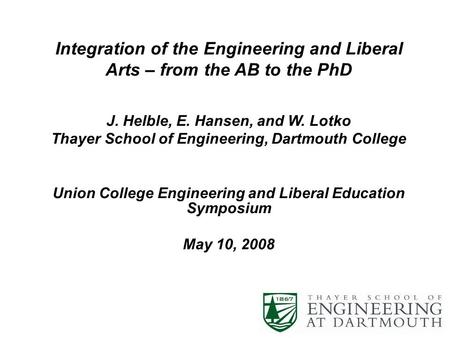 Integration of the Engineering and Liberal Arts – from the AB to the PhD J. Helble, E. Hansen, and W. Lotko Thayer School of Engineering, Dartmouth College.