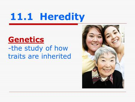 11.1 Heredity Genetics -the study of how traits are inherited.