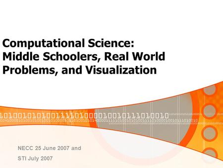 Computational Science: Middle Schoolers, Real World Problems, and Visualization NECC 25 June 2007 and STI July 2007.