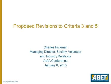 Copyright © 2014 by ABET Proposed Revisions to Criteria 3 and 5 Charles Hickman Managing Director, Society, Volunteer and Industry Relations AIAA Conference.