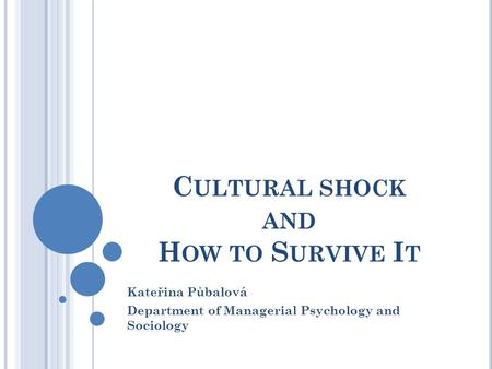 C ULTURAL SHOCK AND H OW TO S URVIVE I T Kateřina Půbalová Department of Managerial Psychology and Sociology.