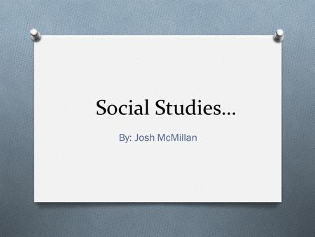 Social Studies… By: Josh McMillan. History The study of past events Ex) Dates.