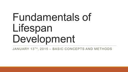 Fundamentals of Lifespan Development JANUARY 13 TH, 2015 – BASIC CONCEPTS AND METHODS.