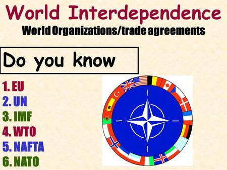 World Interdependence World Organizations/trade agreements 1. EU 2. UN 3. IMF 4. WTO 5. NAFTA 6. NATO Do you know.