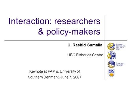 Interaction: researchers & policy-makers UBC Fisheries Centre U. Rashid Sumaila Keynote at FAME, University of Southern Denmark, June 7, 2007.