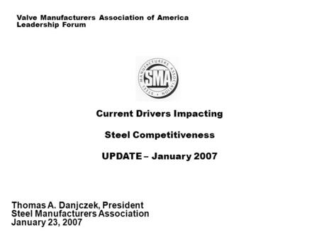 Current Drivers Impacting Steel Competitiveness UPDATE – January 2007 Thomas A. Danjczek, President Steel Manufacturers Association January 23, 2007 Valve.