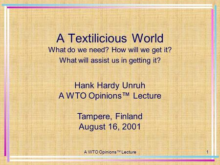 A WTO Opinions™ Lecture1 A Textilicious World What do we need? How will we get it? What will assist us in getting it? Hank Hardy Unruh A WTO Opinions™