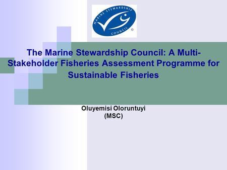 The Marine Stewardship Council: A Multi- Stakeholder Fisheries Assessment Programme for Sustainable Fisheries Oluyemisi Oloruntuyi (MSC)
