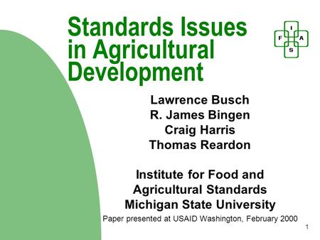 1 Standards Issues in Agricultural Development Lawrence Busch R. James Bingen Craig Harris Thomas Reardon Institute for Food and Agricultural Standards.