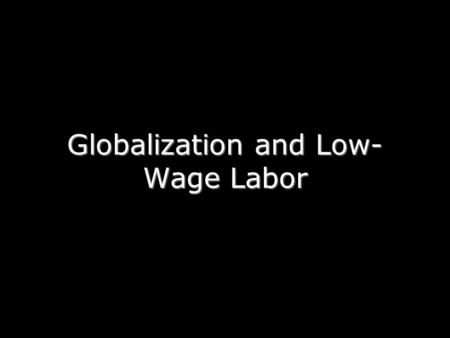 Globalization and Low- Wage Labor. Phenomenon: A growing number of manufactures are exported from developing countries. Why?