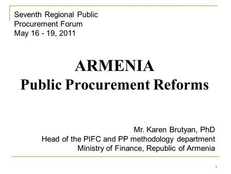 1 ARMENIA Public Procurement Reforms Seventh Regional Public Procurement Forum May 16 - 19, 2011 Mr. Karen Brutyan, PhD Head of the PIFC and PP methodology.
