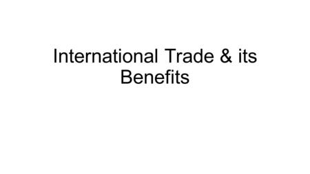 International Trade & its Benefits. Why do Nations Trade? To obtain goods they cannot produce To reflect comparative advantage- when one country produces.