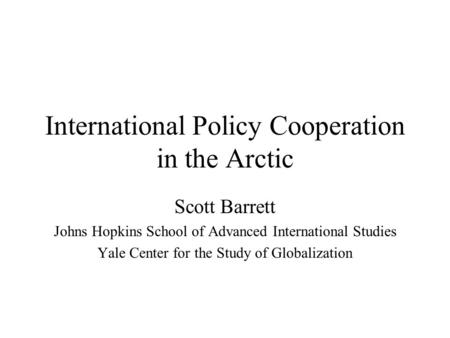 International Policy Cooperation in the Arctic Scott Barrett Johns Hopkins School of Advanced International Studies Yale Center for the Study of Globalization.