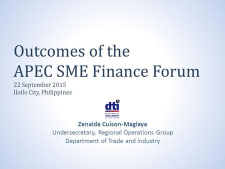 Outcomes of the APEC SME Finance Forum 22 September 2015 Iloilo City, Philippines Zenaida Cuison-Maglaya Undersecretary, Regional Operations Group Department.